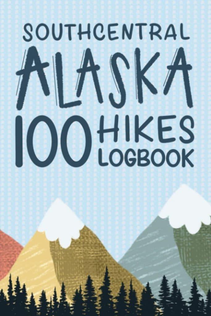 Southcentral Alaska 100 Hikes Logbook Andre K Leydon